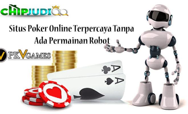 Situs Poker Online Terpercaya Tanpa Ada Permainan Robot