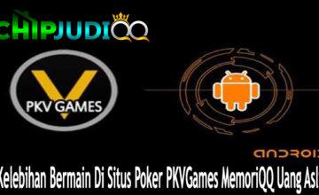 Kelebihan Bermain Di Situs Poker PKVGames MemoriQQ Uang Asli